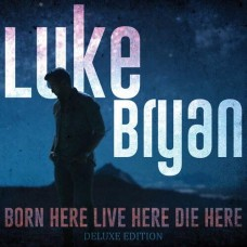 Born Here Live Here Die Here (Deluxe Edition) - Luke Bryan